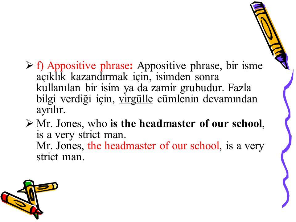  f) Appositive phrase: Appositive phrase, bir isme açıklık kazandırmak için, isimden sonra kullanılan bir isim ya da zamir grubudur.