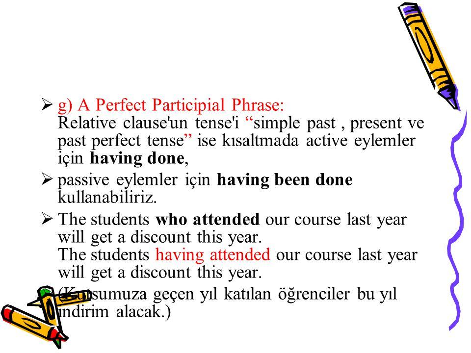  g) A Perfect Participial Phrase: Relative clause un tense i simple past, present ve past perfect tense ise kısaltmada active eylemler için having done,  passive eylemler için having been done kullanabiliriz.