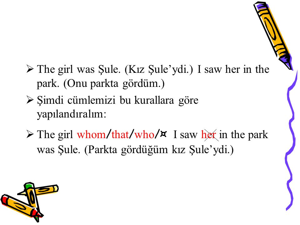  The girl was Şule.(Kız Şule'ydi.) I saw her in the park.