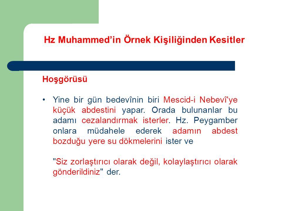 Hz Muhammed'in Örnek Kişiliğinden Kesitler Hoşgörüsü Yine bir gün bedevînin biri Mescid-i Nebevî'ye küçük abdestini yapar. Orada bulunanlar bu adamı c