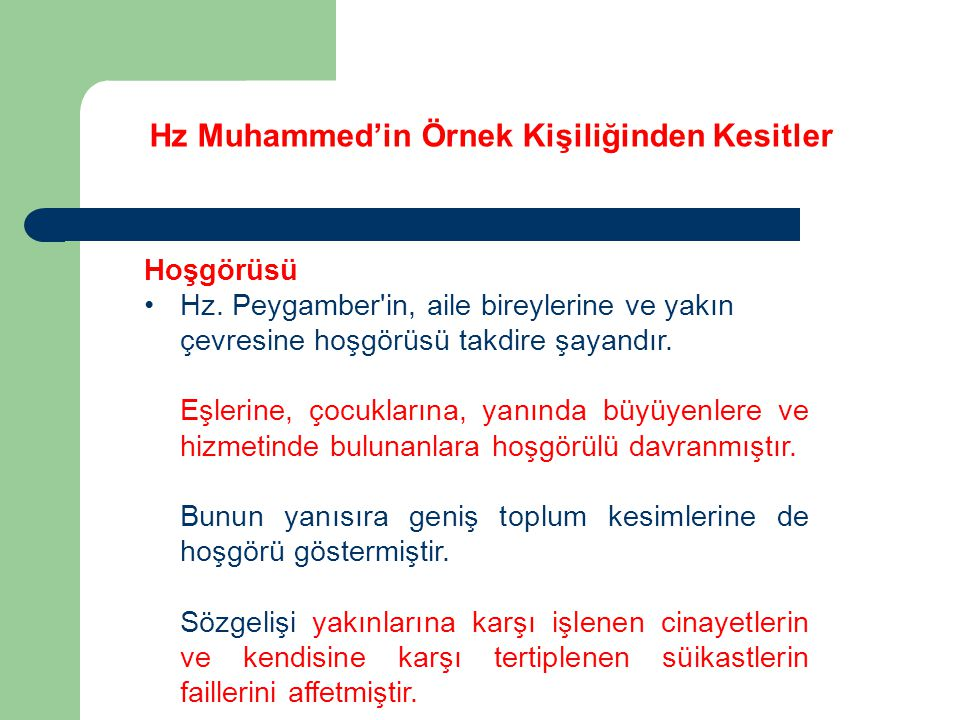 Hz Muhammed'in Örnek Kişiliğinden Kesitler Hoşgörüsü Hz. Peygamber'in, aile bireylerine ve yakın çevresine hoşgörüsü takdire şayandır. Eşlerine, çocuk