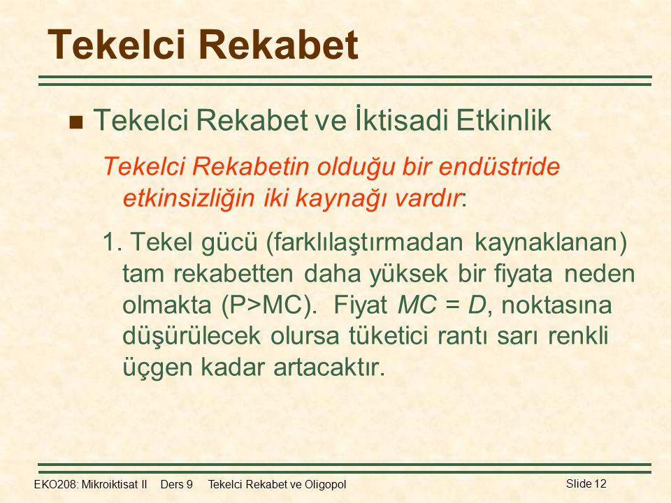 EKO208: Mikroiktisat II Ders 9 Tekelci Rekabet ve Oligopol Slide 12 Tekelci Rekabet Tekelci Rekabet ve İktisadi Etkinlik Tekelci Rekabetin olduğu bir endüstride etkinsizliğin iki kaynağı vardır: 1.