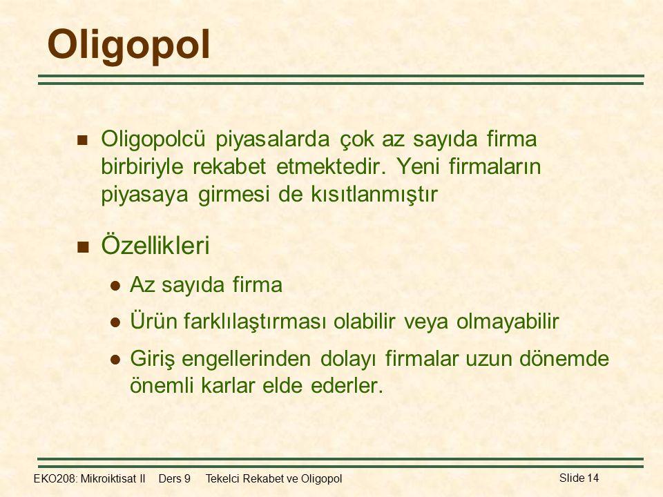 EKO208: Mikroiktisat II Ders 9 Tekelci Rekabet ve Oligopol Slide 14 Oligopol Oligopolcü piyasalarda çok az sayıda firma birbiriyle rekabet etmektedir.
