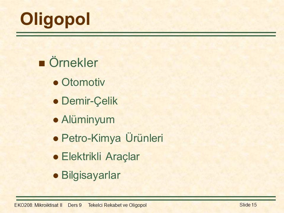 EKO208: Mikroiktisat II Ders 9 Tekelci Rekabet ve Oligopol Slide 15 Oligopol Örnekler Otomotiv Demir-Çelik Alüminyum Petro-Kimya Ürünleri Elektrikli Araçlar Bilgisayarlar