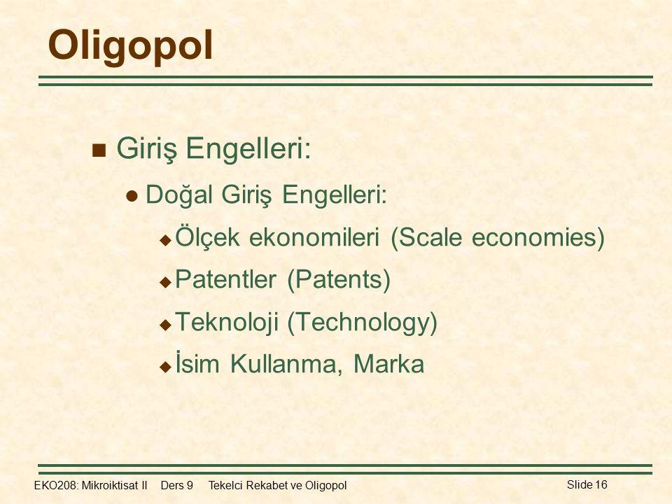 EKO208: Mikroiktisat II Ders 9 Tekelci Rekabet ve Oligopol Slide 16 Oligopol Giriş Engelleri: Doğal Giriş Engelleri:  Ölçek ekonomileri (Scale econom