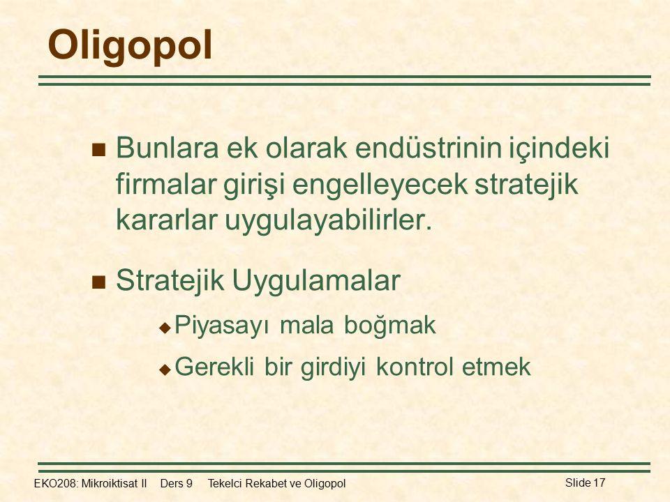 EKO208: Mikroiktisat II Ders 9 Tekelci Rekabet ve Oligopol Slide 17 Oligopol Bunlara ek olarak endüstrinin içindeki firmalar girişi engelleyecek stratejik kararlar uygulayabilirler.
