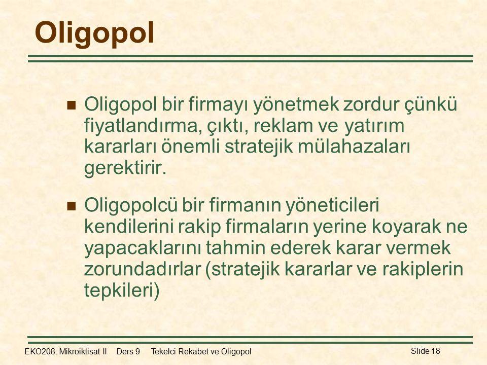 EKO208: Mikroiktisat II Ders 9 Tekelci Rekabet ve Oligopol Slide 18 Oligopol Oligopol bir firmayı yönetmek zordur çünkü fiyatlandırma, çıktı, reklam ve yatırım kararları önemli stratejik mülahazaları gerektirir.