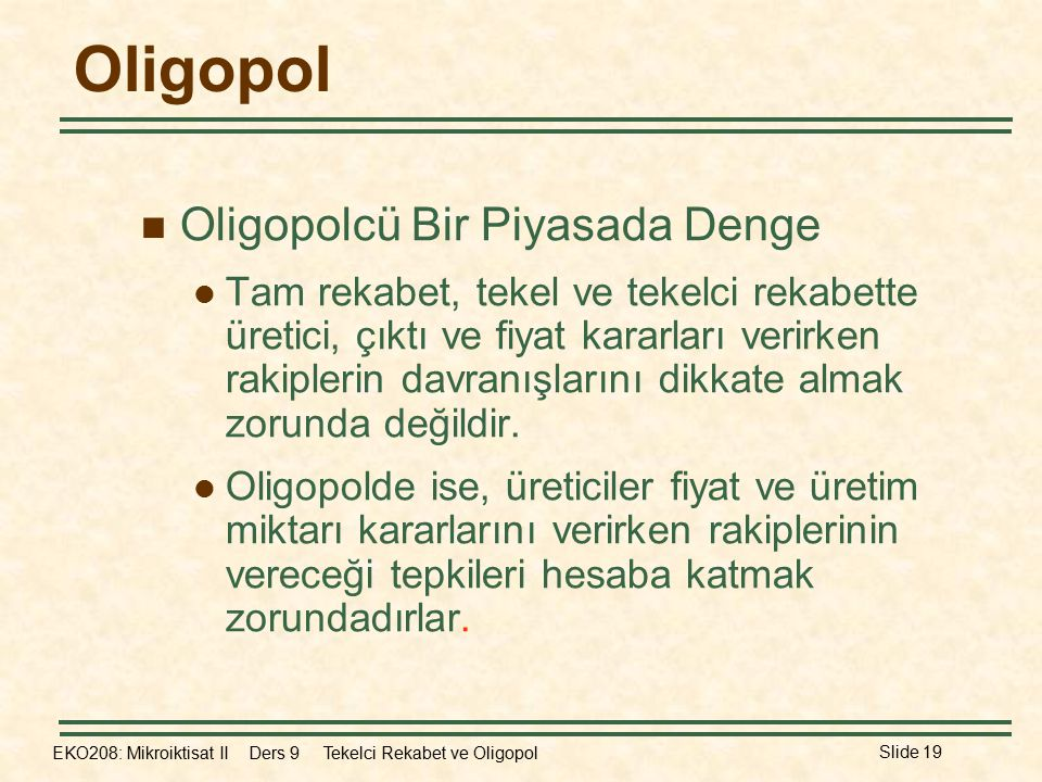 EKO208: Mikroiktisat II Ders 9 Tekelci Rekabet ve Oligopol Slide 19 Oligopol Oligopolcü Bir Piyasada Denge Tam rekabet, tekel ve tekelci rekabette üretici, çıktı ve fiyat kararları verirken rakiplerin davranışlarını dikkate almak zorunda değildir.