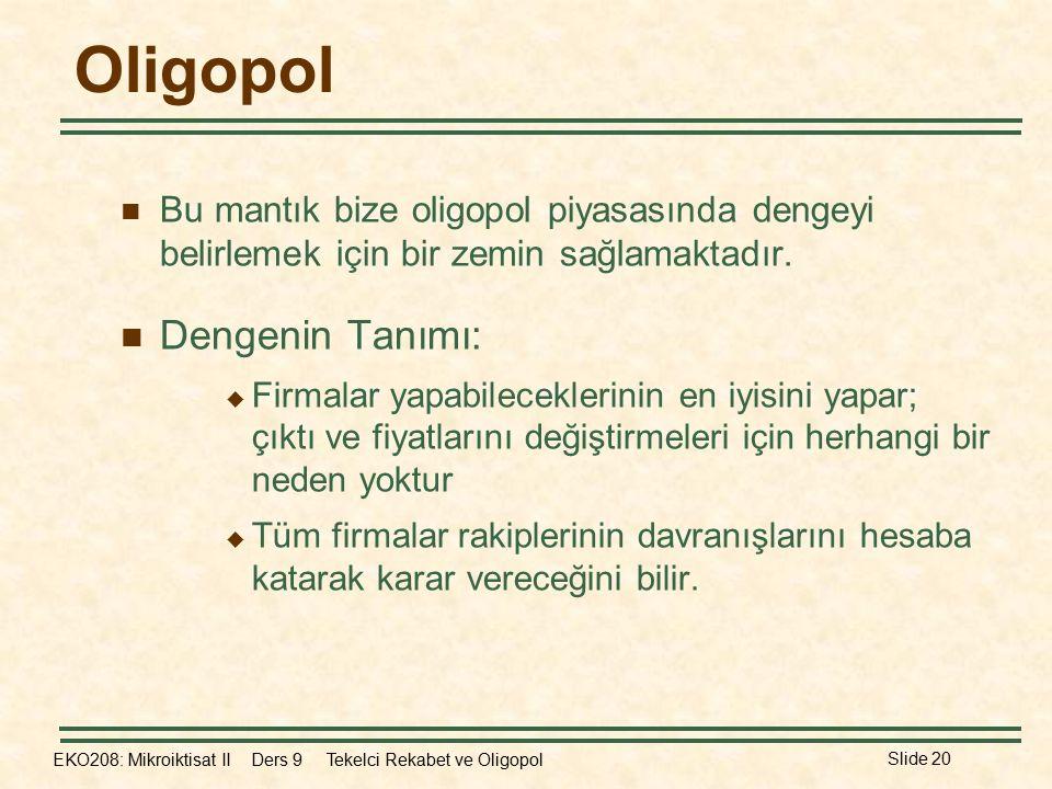 EKO208: Mikroiktisat II Ders 9 Tekelci Rekabet ve Oligopol Slide 20 Oligopol Bu mantık bize oligopol piyasasında dengeyi belirlemek için bir zemin sağlamaktadır.