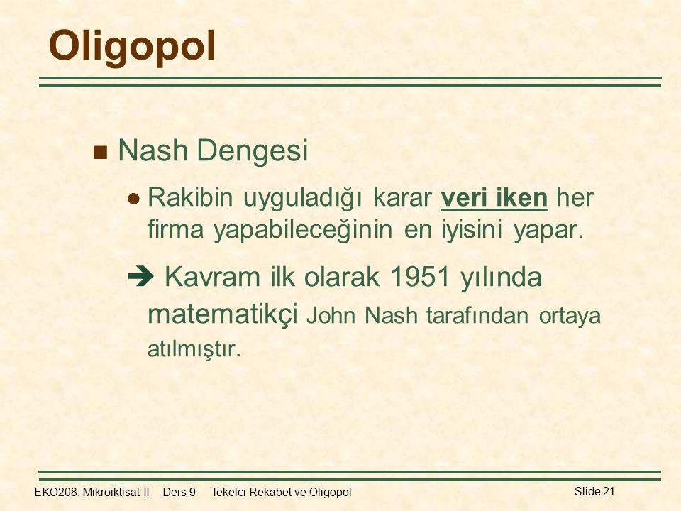 EKO208: Mikroiktisat II Ders 9 Tekelci Rekabet ve Oligopol Slide 21 Oligopol Nash Dengesi Rakibin uyguladığı karar veri iken her firma yapabileceğinin en iyisini yapar.