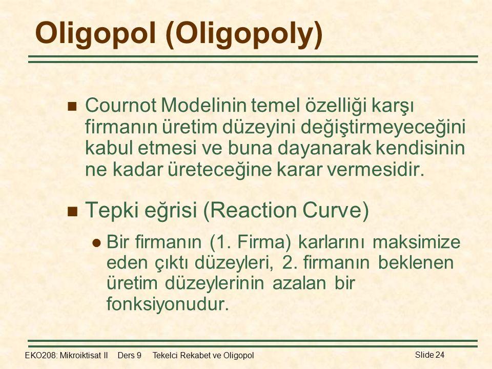 EKO208: Mikroiktisat II Ders 9 Tekelci Rekabet ve Oligopol Slide 24 Oligopol (Oligopoly) Cournot Modelinin temel özelliği karşı firmanın üretim düzeyini değiştirmeyeceğini kabul etmesi ve buna dayanarak kendisinin ne kadar üreteceğine karar vermesidir.