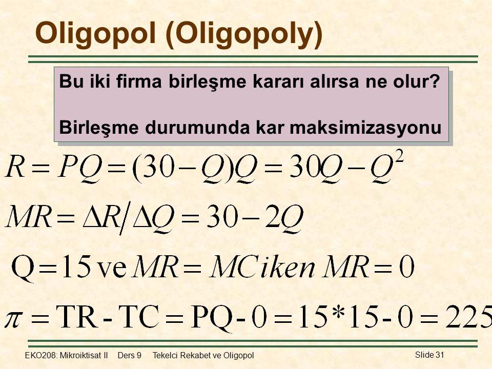 EKO208: Mikroiktisat II Ders 9 Tekelci Rekabet ve Oligopol Slide 31 Oligopol (Oligopoly) Bu iki firma birleşme kararı alırsa ne olur? Birleşme durumun