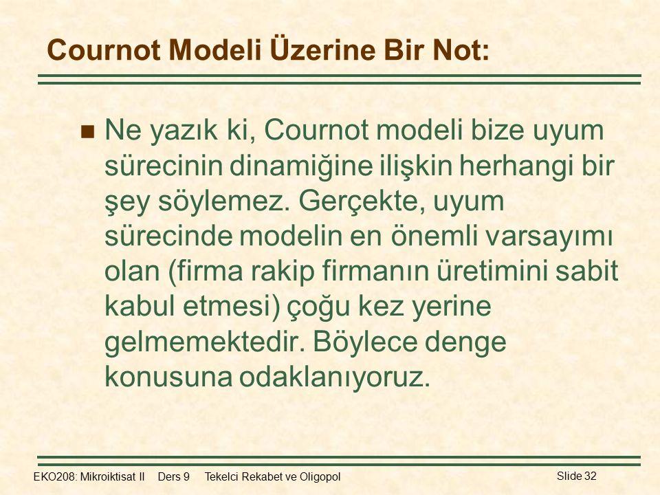 EKO208: Mikroiktisat II Ders 9 Tekelci Rekabet ve Oligopol Slide 32 Cournot Modeli Üzerine Bir Not: Ne yazık ki, Cournot modeli bize uyum sürecinin dinamiğine ilişkin herhangi bir şey söylemez.