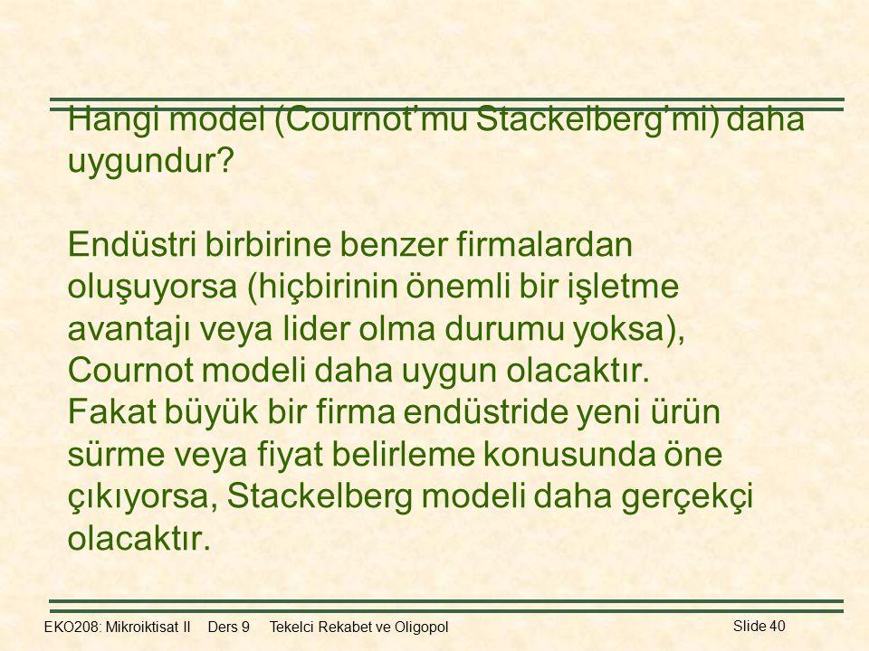 EKO208: Mikroiktisat II Ders 9 Tekelci Rekabet ve Oligopol Slide 40 Hangi model (Cournot'mu Stackelberg'mi) daha uygundur? Endüstri birbirine benzer f