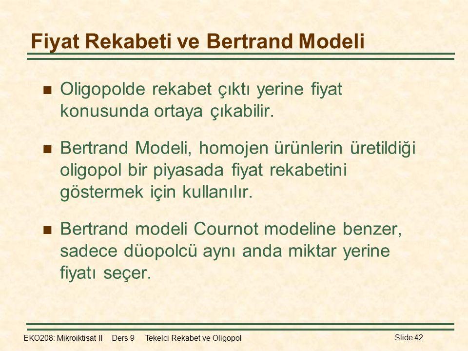 EKO208: Mikroiktisat II Ders 9 Tekelci Rekabet ve Oligopol Slide 42 Fiyat Rekabeti ve Bertrand Modeli Oligopolde rekabet çıktı yerine fiyat konusunda ortaya çıkabilir.