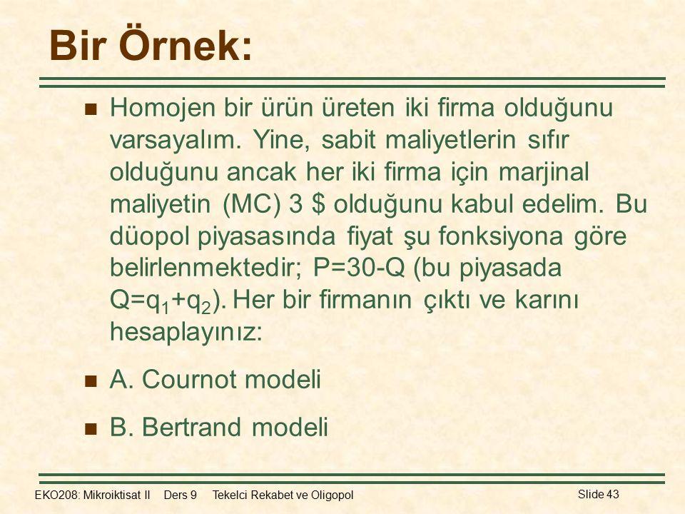 EKO208: Mikroiktisat II Ders 9 Tekelci Rekabet ve Oligopol Slide 43 Bir Örnek: Homojen bir ürün üreten iki firma olduğunu varsayalım.