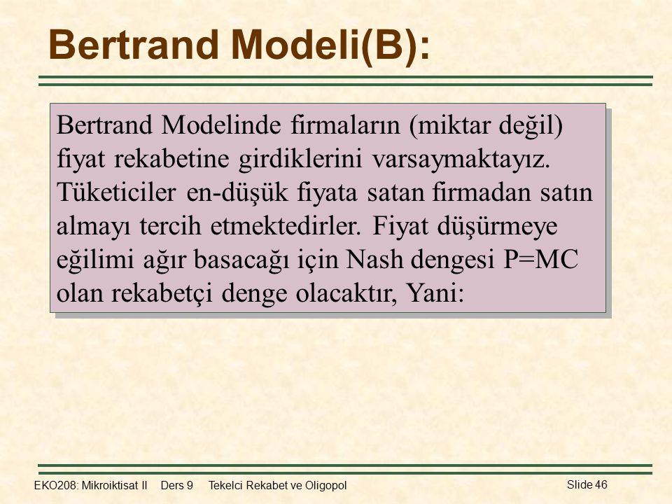 EKO208: Mikroiktisat II Ders 9 Tekelci Rekabet ve Oligopol Slide 46 Bertrand Modelinde firmaların (miktar değil) fiyat rekabetine girdiklerini varsaymaktayız.