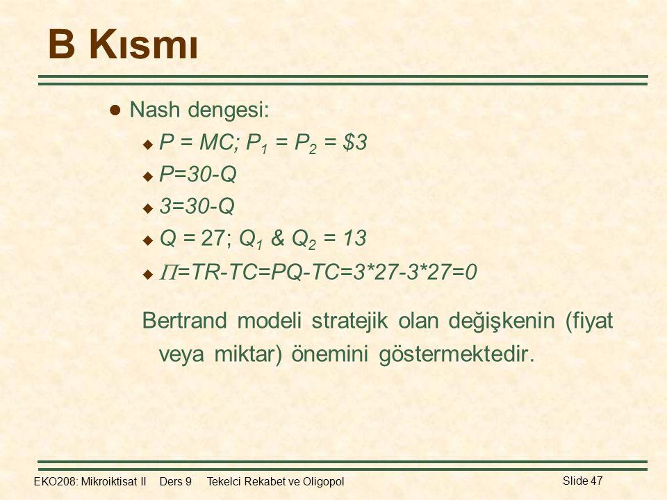 EKO208: Mikroiktisat II Ders 9 Tekelci Rekabet ve Oligopol Slide 47 B Kısmı Nash dengesi:  P = MC; P 1 = P 2 = $3  P=30-Q  3=30-Q  Q = 27; Q 1 & Q 2 = 13   =TR-TC=PQ-TC=3*27-3*27=0 Bertrand modeli stratejik olan değişkenin (fiyat veya miktar) önemini göstermektedir.
