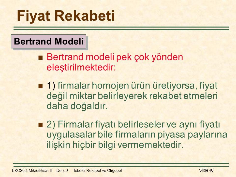 EKO208: Mikroiktisat II Ders 9 Tekelci Rekabet ve Oligopol Slide 48 Fiyat Rekabeti Bertrand modeli pek çok yönden eleştirilmektedir: 1) firmalar homojen ürün üretiyorsa, fiyat değil miktar belirleyerek rekabet etmeleri daha doğaldır.