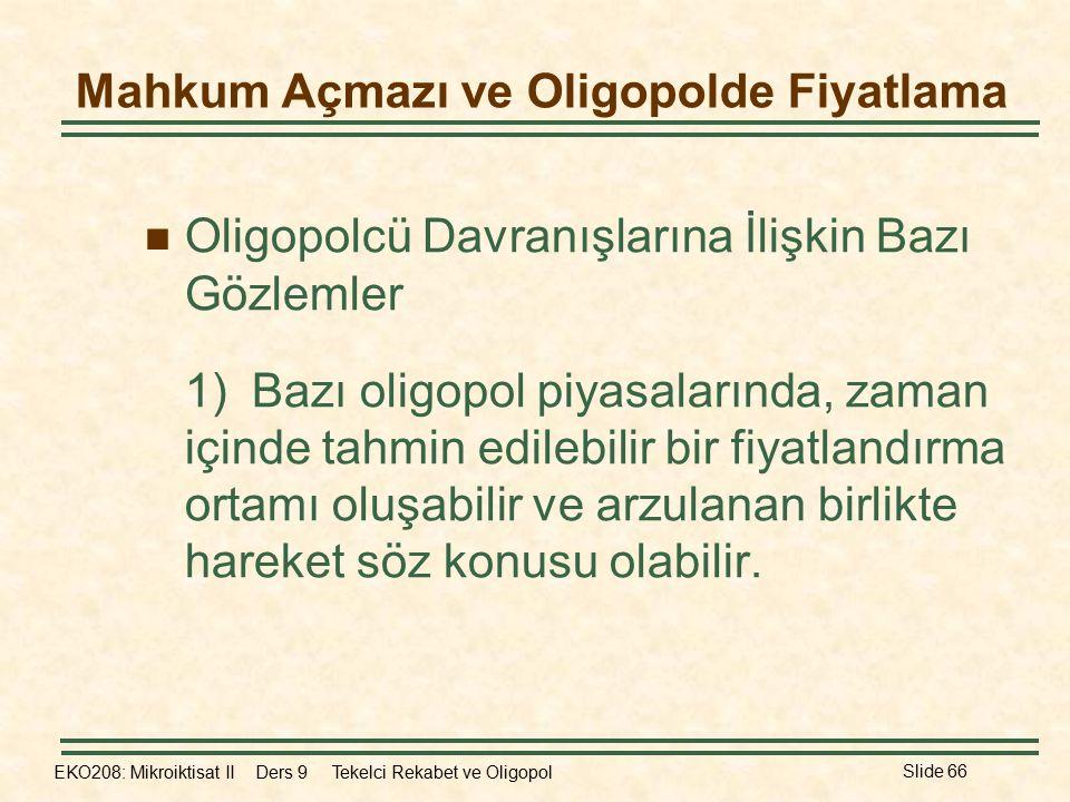 EKO208: Mikroiktisat II Ders 9 Tekelci Rekabet ve Oligopol Slide 66 Mahkum Açmazı ve Oligopolde Fiyatlama Oligopolcü Davranışlarına İlişkin Bazı Gözlemler 1)Bazı oligopol piyasalarında, zaman içinde tahmin edilebilir bir fiyatlandırma ortamı oluşabilir ve arzulanan birlikte hareket söz konusu olabilir.