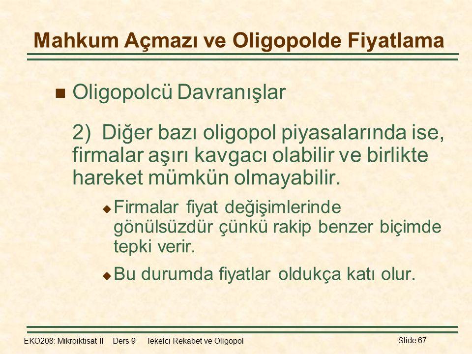 EKO208: Mikroiktisat II Ders 9 Tekelci Rekabet ve Oligopol Slide 67 Oligopolcü Davranışlar 2)Diğer bazı oligopol piyasalarında ise, firmalar aşırı kavgacı olabilir ve birlikte hareket mümkün olmayabilir.