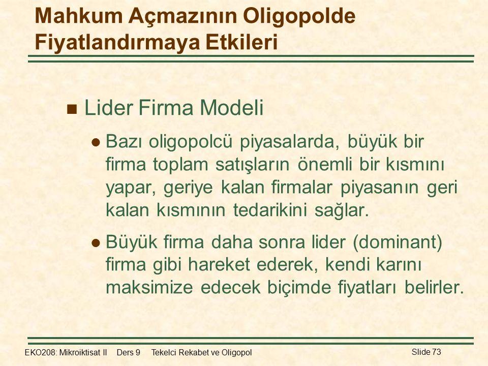 EKO208: Mikroiktisat II Ders 9 Tekelci Rekabet ve Oligopol Slide 73 Mahkum Açmazının Oligopolde Fiyatlandırmaya Etkileri Lider Firma Modeli Bazı oligo