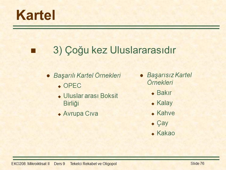 EKO208: Mikroiktisat II Ders 9 Tekelci Rekabet ve Oligopol Slide 76 Kartel Başarılı Kartel Örnekleri  OPEC  Uluslar arası Boksit Birliği  Avrupa Cıva Başarısız Kartel Örnekleri  Bakır  Kalay  Kahve  Çay  Kakao 3) Çoğu kez Uluslararasıdır