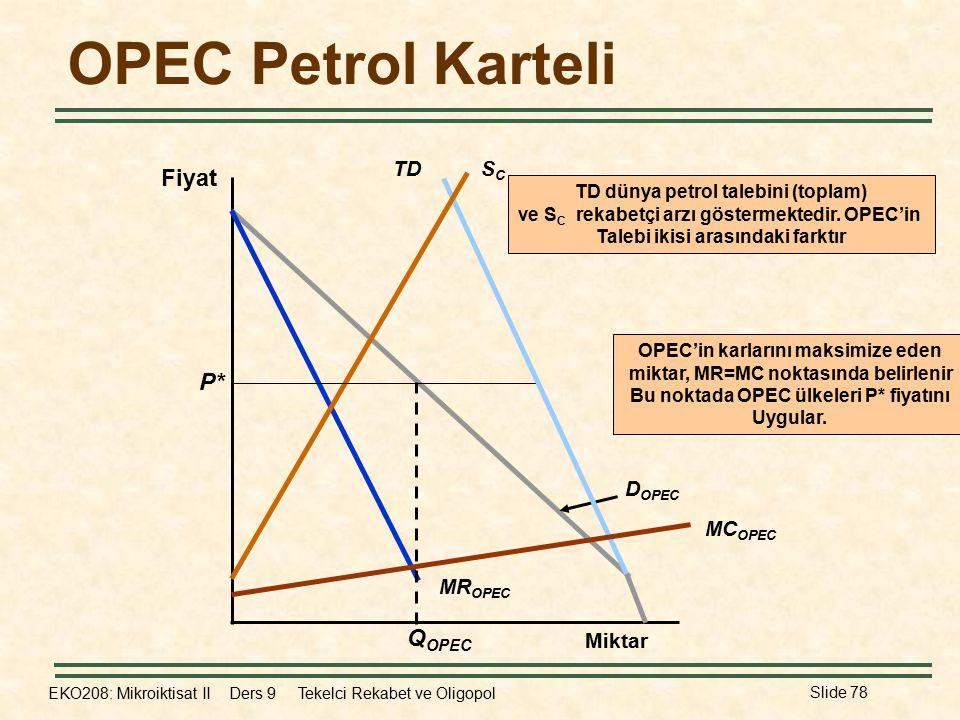 EKO208: Mikroiktisat II Ders 9 Tekelci Rekabet ve Oligopol Slide 78 OPEC Petrol Karteli Fiyat Miktar MR OPEC D OPEC TDSCSC MC OPEC TD dünya petrol talebini (toplam) ve S C rekabetçi arzı göstermektedir.