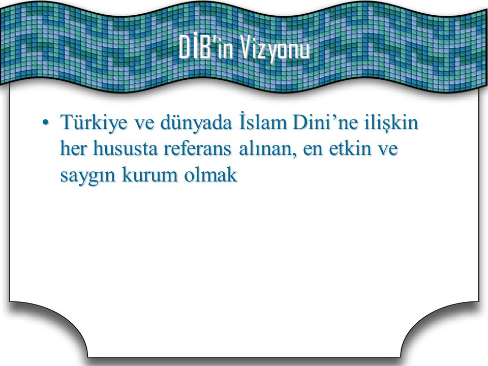D İ B'in Vizyonu Türkiye ve dünyada İslam Dini'ne ilişkin her hususta referans alınan, en etkin ve saygın kurum olmakTürkiye ve dünyada İslam Dini'ne
