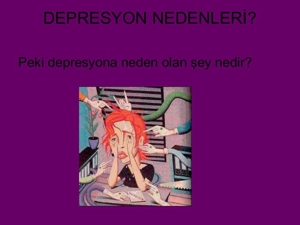 DEPRESYON NEDENLERİ? Peki depresyona neden olan şey nedir?