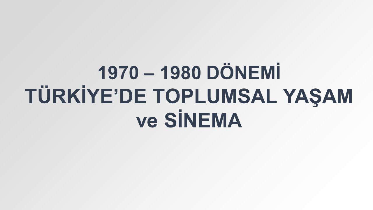 1970 – 1980 DÖNEMİ TÜRKİYE'DE TOPLUMSAL YAŞAM ve SİNEMA