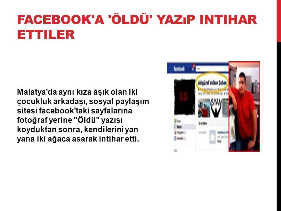 FACEBOOK'A 'ÖLDÜ' YAZıP INTIHAR ETTILER Malatya'da aynı kıza âşık olan iki çocukluk arkadaşı, sosyal paylaşım sitesi facebook'taki sayfalarına fotoğra