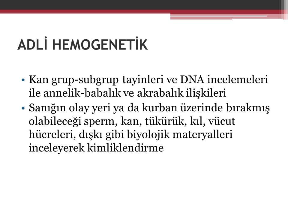 ADLİ HEMOGENETİK Kan grup-subgrup tayinleri ve DNA incelemeleri ile annelik-babalık ve akrabalık ilişkileri Sanığın olay yeri ya da kurban üzerinde bı