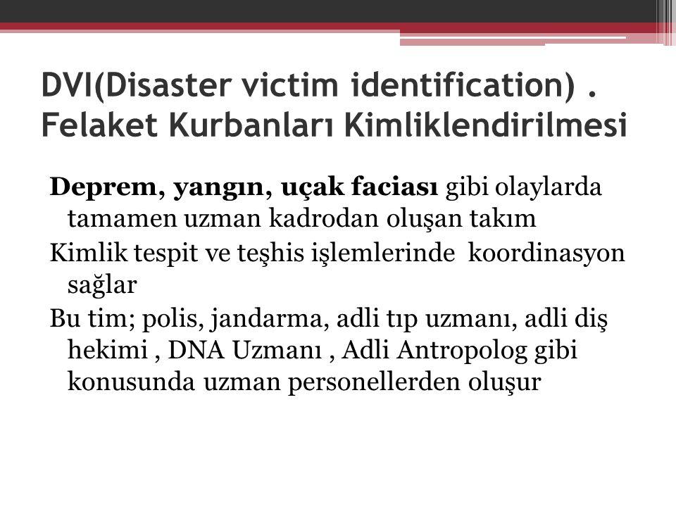 DVI(Disaster victim identification). Felaket Kurbanları Kimliklendirilmesi Deprem, yangın, uçak faciası gibi olaylarda tamamen uzman kadrodan oluşan t