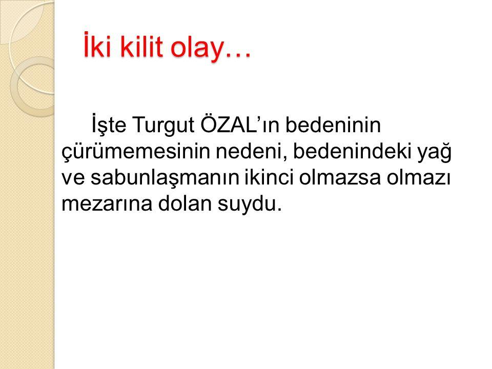 İki kilit olay… İşte Turgut ÖZAL'ın bedeninin çürümemesinin nedeni, bedenindeki yağ ve sabunlaşmanın ikinci olmazsa olmazı mezarına dolan suydu.