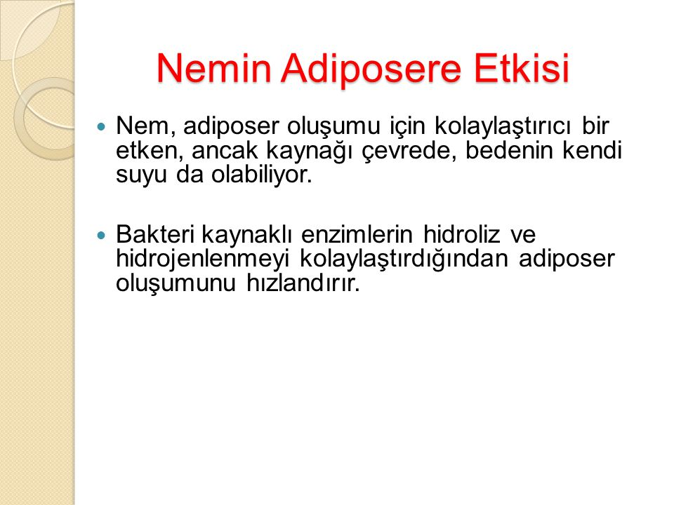 Nemin Adiposere Etkisi Nem, adiposer oluşumu için kolaylaştırıcı bir etken, ancak kaynağı çevrede, bedenin kendi suyu da olabiliyor. Bakteri kaynaklı