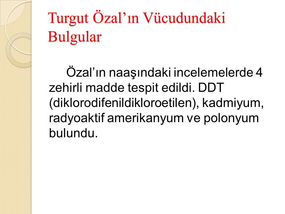 Turgut Özal'ın Vücudundaki Bulgular Özal'ın naaşındaki incelemelerde 4 zehirli madde tespit edildi. DDT (diklorodifenildikloroetilen), kadmiyum, radyo