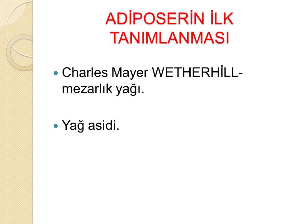 ADİPOSERİN İLK TANIMLANMASI Charles Mayer WETHERHİLL- mezarlık yağı. Yağ asidi.