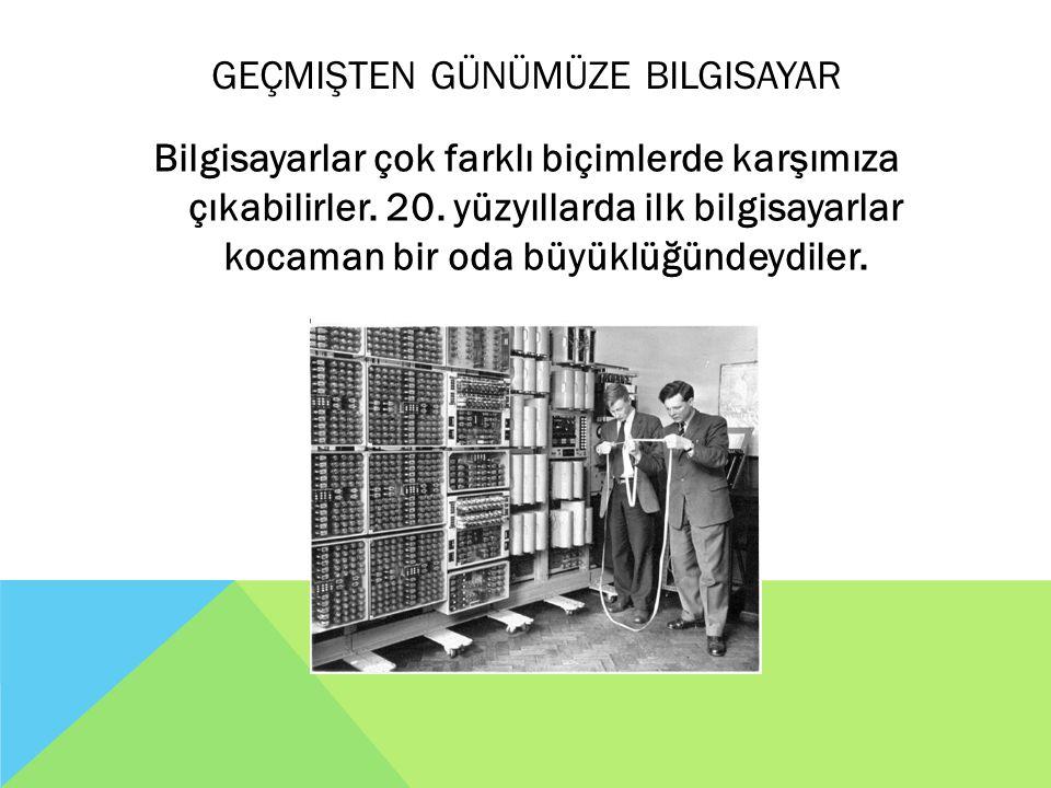 GEÇMIŞTEN GÜNÜMÜZE BILGISAYAR Bilgisayarlar çok farklı biçimlerde karşımıza çıkabilirler. 20. yüzyıllarda ilk bilgisayarlar kocaman bir oda büyüklüğün