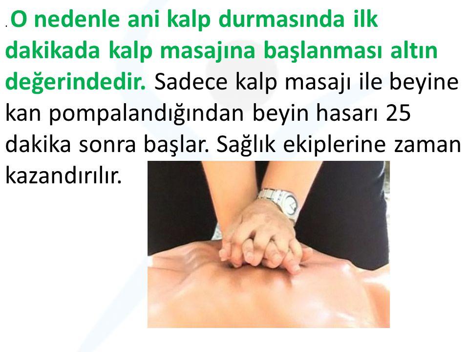 . O nedenle ani kalp durmasında ilk dakikada kalp masajına başlanması altın değerindedir. Sadece kalp masajı ile beyine kan pompalandığından beyin has