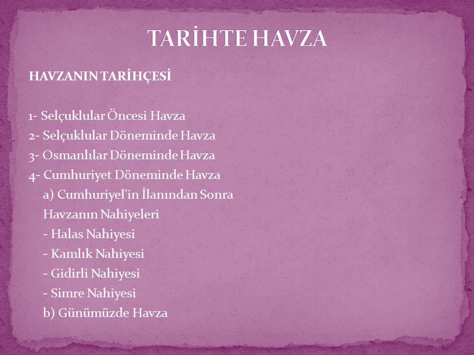 HAVZANIN TARİHÇESİ 1- Selçuklular Öncesi Havza 2- Selçuklular Döneminde Havza 3- Osmanlılar Döneminde Havza 4- Cumhuriyet Döneminde Havza a) Cumhuriyel in İlanından Sonra Havzanın Nahiyeleri - Halas Nahiyesi - Kamlık Nahiyesi - Gidirli Nahiyesi - Simre Nahiyesi b) Günümüzde Havza