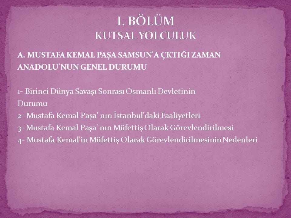 A. MUSTAFA KEMAL PAŞA SAMSUN'A ÇKTIĞI ZAMAN ANADOLU'NUN GENEL DURUMU 1- Birinci Dünya Savaşı Sonrası Osmanlı Devletinin Durumu 2- Mustafa Kemal Paşa'