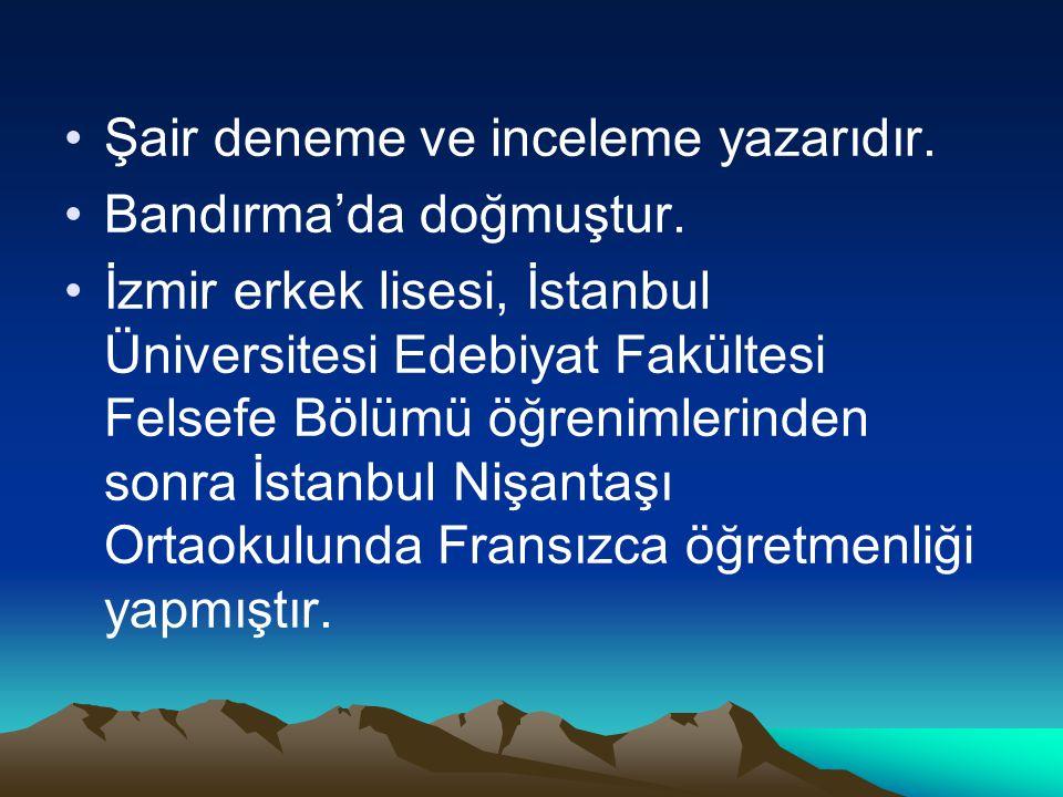 Şair deneme ve inceleme yazarıdır. Bandırma'da doğmuştur. İzmir erkek lisesi, İstanbul Üniversitesi Edebiyat Fakültesi Felsefe Bölümü öğrenimlerinden
