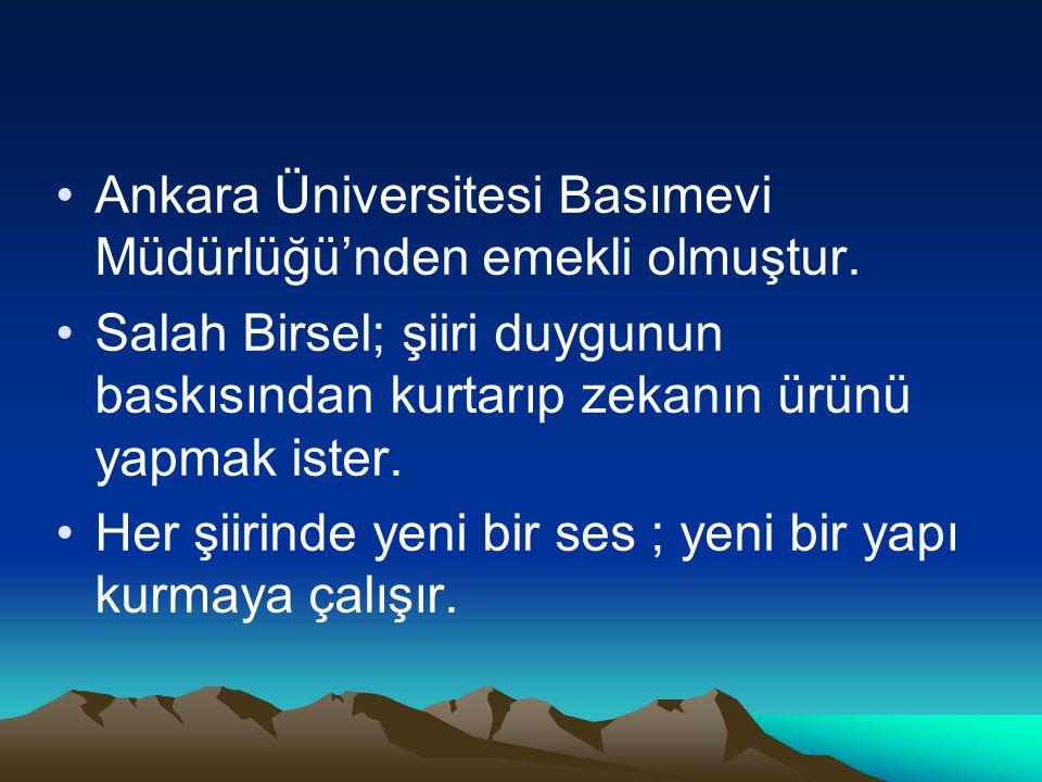 Ankara Üniversitesi Basımevi Müdürlüğü'nden emekli olmuştur. Salah Birsel; şiiri duygunun baskısından kurtarıp zekanın ürünü yapmak ister. Her şiirind
