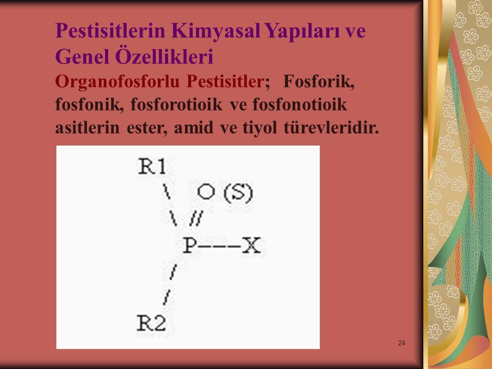 24 Pestisitlerin Kimyasal Yapıları ve Genel Özellikleri Organofosforlu Pestisitler; Fosforik, fosfonik, fosforotioik ve fosfonotioik asitlerin ester, amid ve tiyol türevleridir.