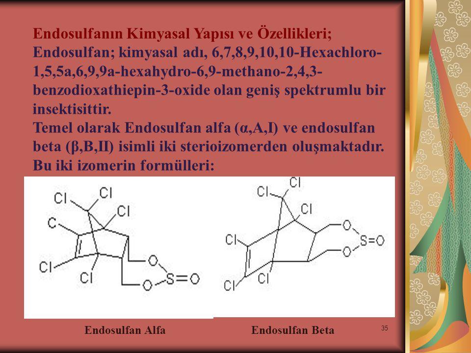 35 Endosulfanın Kimyasal Yapısı ve Özellikleri; Endosulfan; kimyasal adı, 6,7,8,9,10,10-Hexachloro- 1,5,5a,6,9,9a-hexahydro-6,9-methano-2,4,3- benzodioxathiepin-3-oxide olan geniş spektrumlu bir insektisittir.