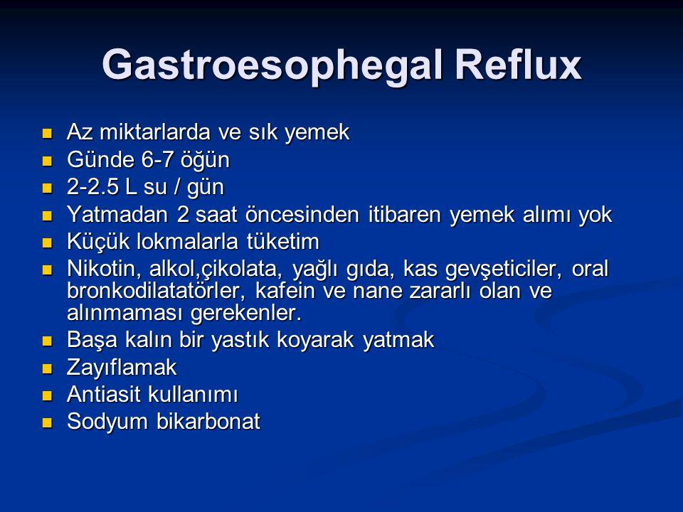 Gastroesophegal Reflux Az miktarlarda ve sık yemek Az miktarlarda ve sık yemek Günde 6-7 öğün Günde 6-7 öğün 2-2.5 L su / gün 2-2.5 L su / gün Yatmada