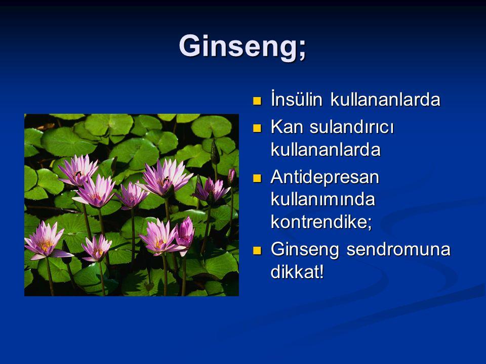 Ginseng; İnsülin kullananlarda Kan sulandırıcı kullananlarda Antidepresan kullanımında kontrendike; Ginseng sendromuna dikkat!
