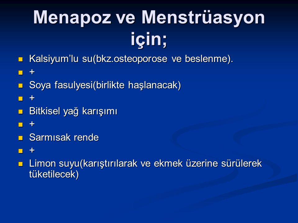 Menapoz ve Menstrüasyon için; Kalsiyum'lu su(bkz.osteoporose ve beslenme). Kalsiyum'lu su(bkz.osteoporose ve beslenme). + Soya fasulyesi(birlikte haşl