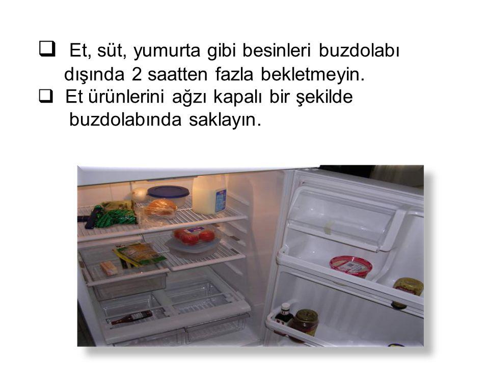  Et, süt, yumurta gibi besinleri buzdolabı dışında 2 saatten fazla bekletmeyin.  Et ürünlerini ağzı kapalı bir şekilde buzdolabında saklayın.